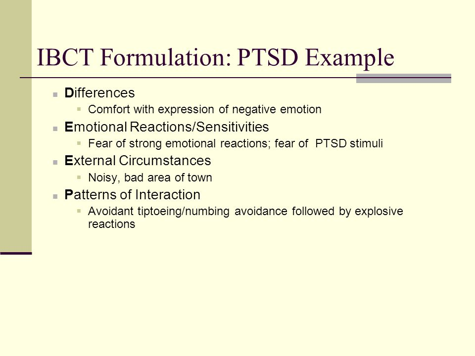 IBCT Formulation: PTSD Example Differences  Comfort with expression of negative emotion Emotional Reactions/Sensitivities  Fear of strong emotional