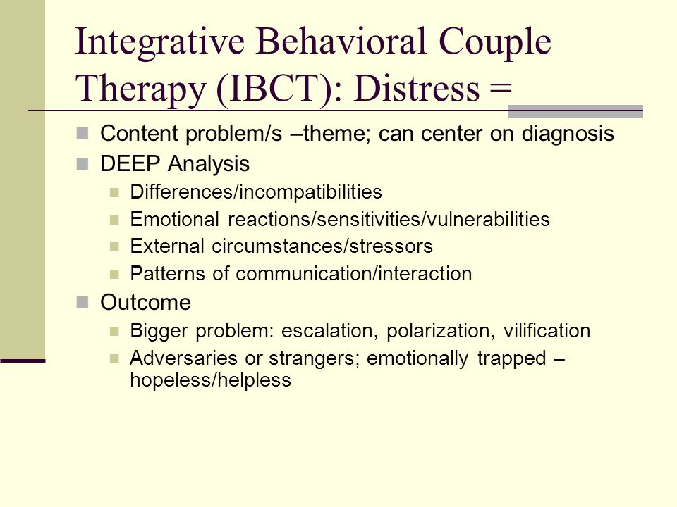 Integrative Behavioral Couple Therapy (IBCT): Distress = Content problem/s –theme; can center on diagnosis DEEP Analysis Differences/incompatibilities