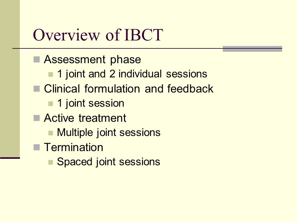 Overview of IBCT Assessment phase 1 joint and 2 individual sessions Clinical formulation and feedback 1 joint session Active treatment Multiple joint