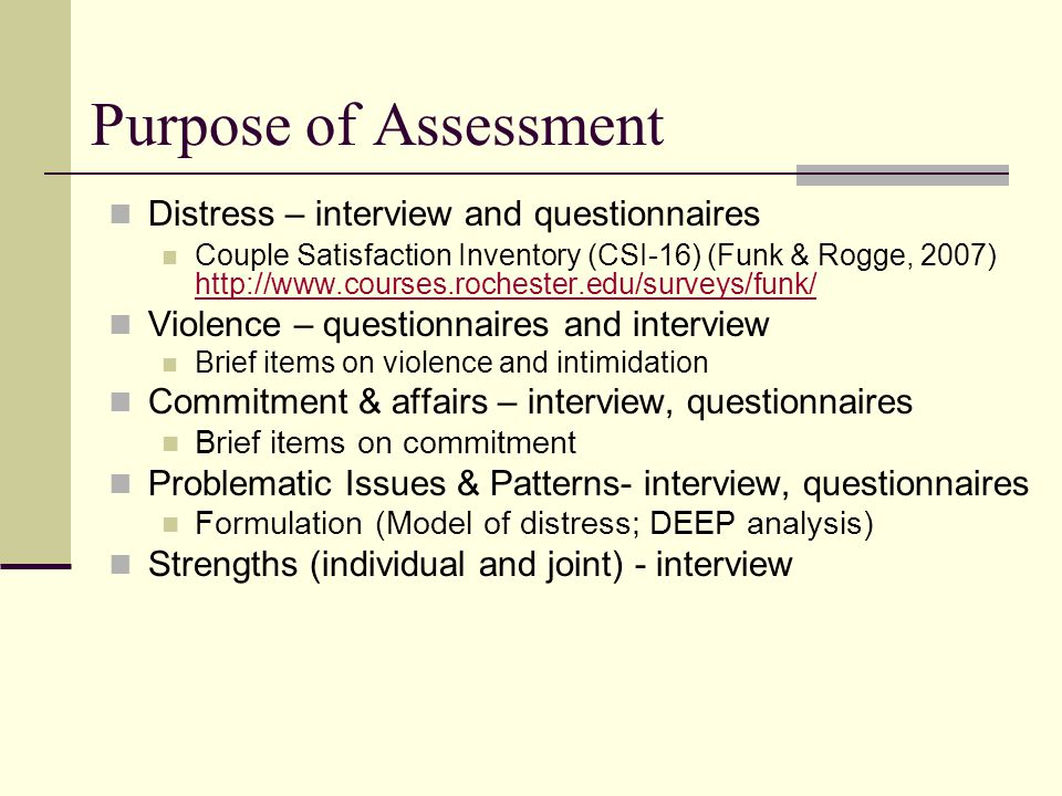 Purpose of Assessment Distress – interview and questionnaires Couple Satisfaction Inventory (CSI-16) (Funk & Rogge, 2007) http://www.courses.rochester