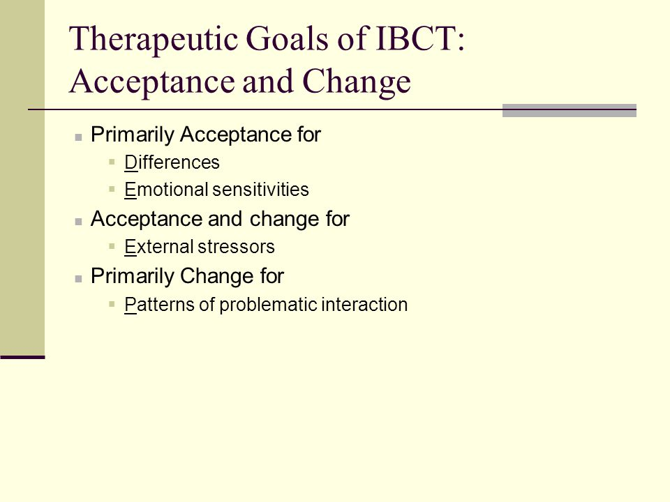 Therapeutic Goals of IBCT: Acceptance and Change Primarily Acceptance for  Differences  Emotional sensitivities Acceptance and change for  External