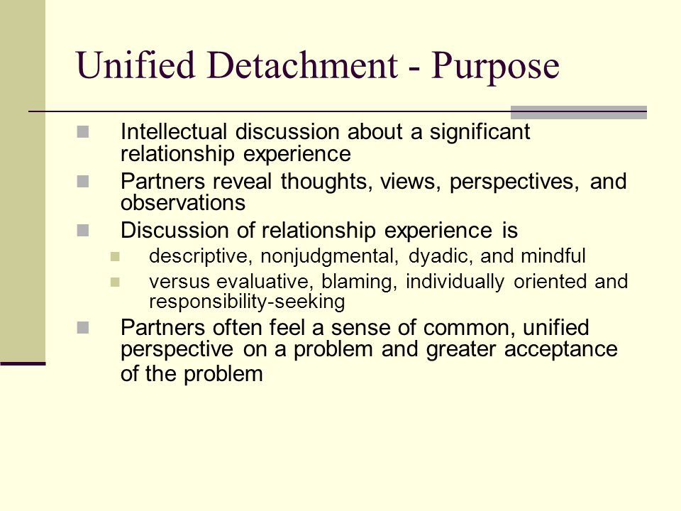 Unified Detachment - Purpose Intellectual discussion about a significant relationship experience Partners reveal thoughts, views, perspectives, and ob