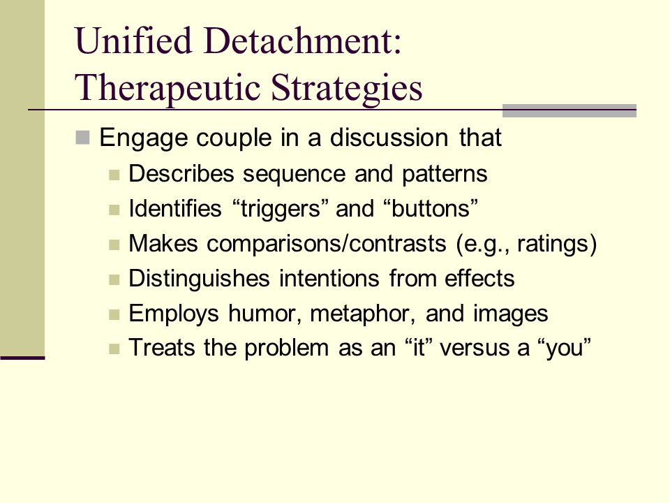 """Unified Detachment: Therapeutic Strategies Engage couple in a discussion that Describes sequence and patterns Identifies """"triggers"""" and """"buttons"""" Make"""