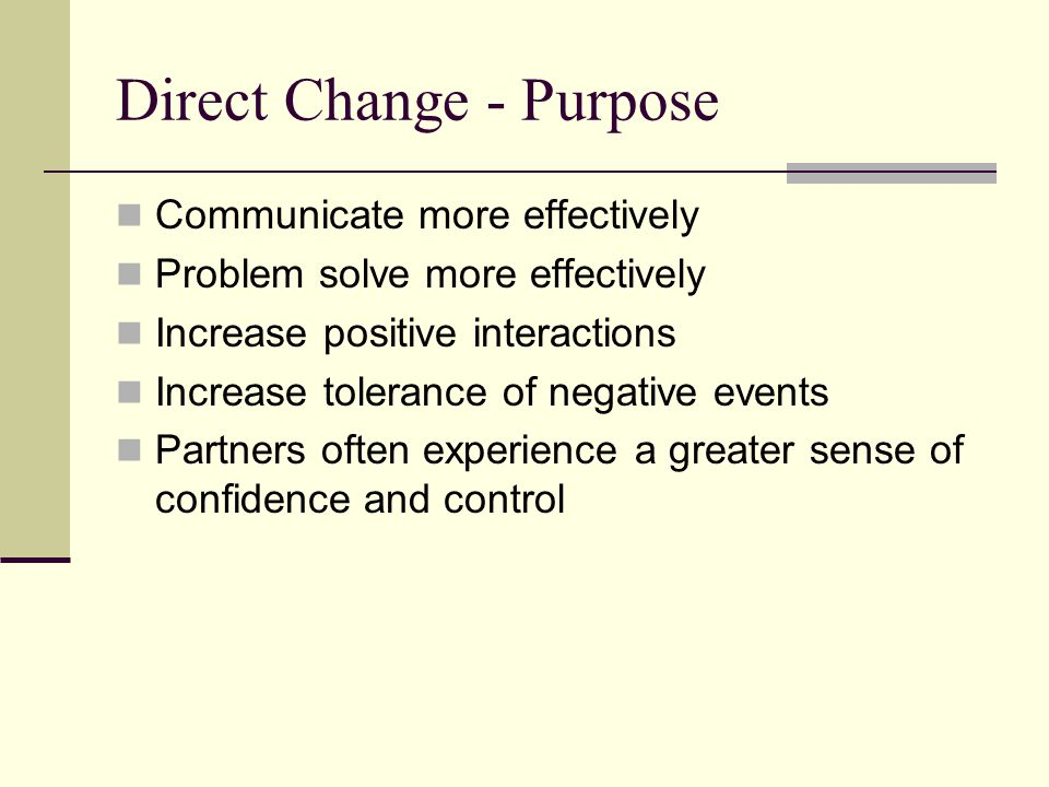 Direct Change - Purpose Communicate more effectively Problem solve more effectively Increase positive interactions Increase tolerance of negative even