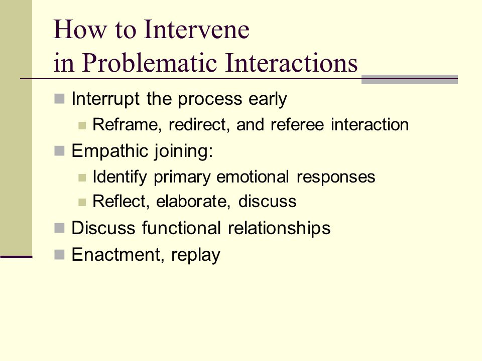 How to Intervene in Problematic Interactions Interrupt the process early Reframe, redirect, and referee interaction Empathic joining: Identify primary