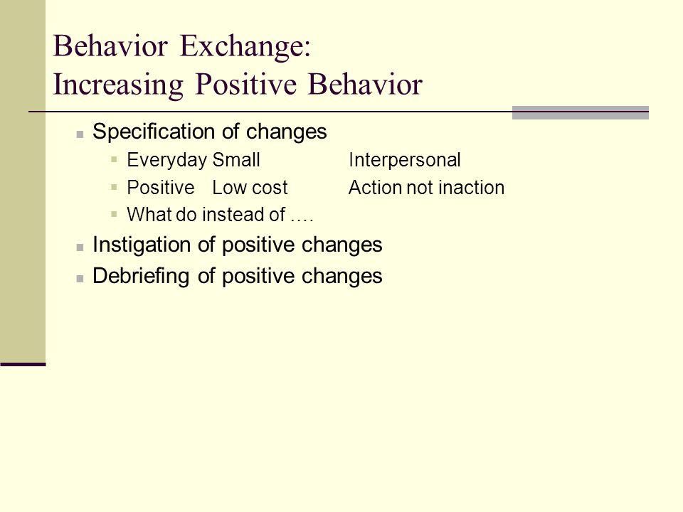 Behavior Exchange: Increasing Positive Behavior Specification of changes  EverydaySmallInterpersonal  PositiveLow costAction not inaction  What do