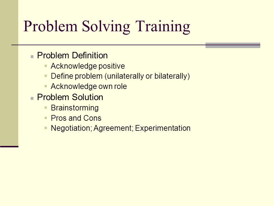 Problem Solving Training Problem Definition  Acknowledge positive  Define problem (unilaterally or bilaterally)  Acknowledge own role Problem Solut