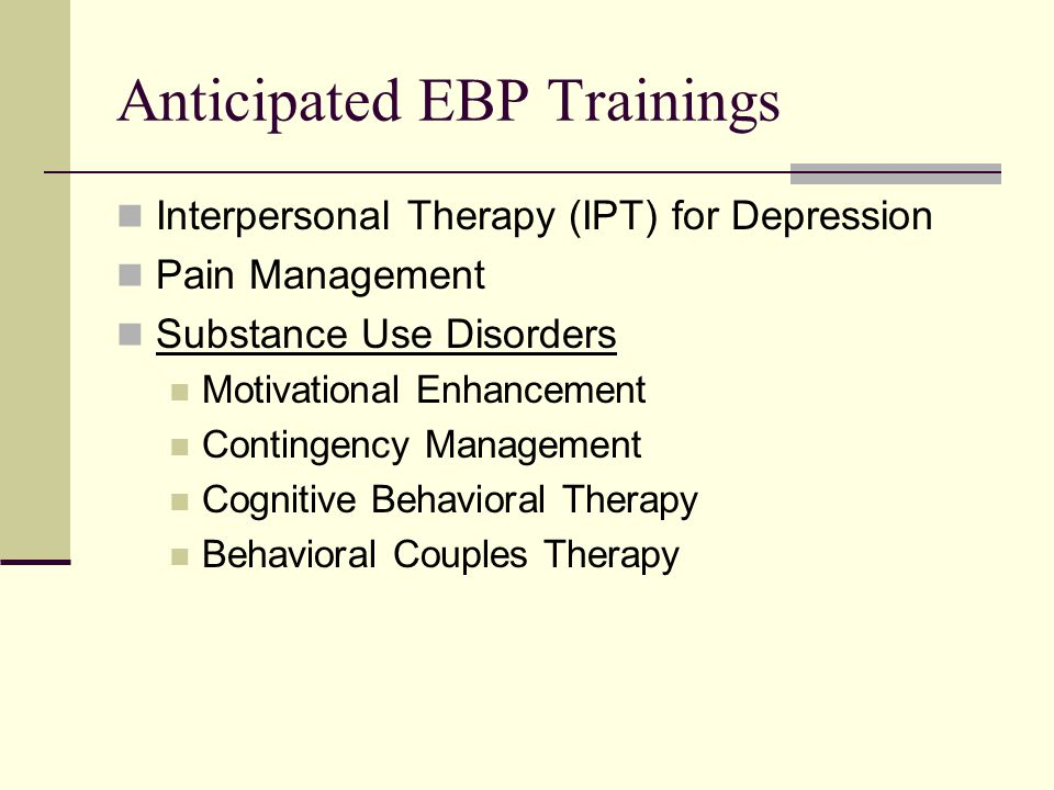 Anticipated EBP Trainings Interpersonal Therapy (IPT) for Depression Pain Management Substance Use Disorders Motivational Enhancement Contingency Mana