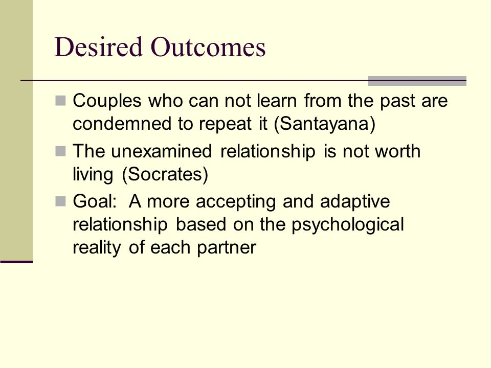 Desired Outcomes Couples who can not learn from the past are condemned to repeat it (Santayana) The unexamined relationship is not worth living (Socra