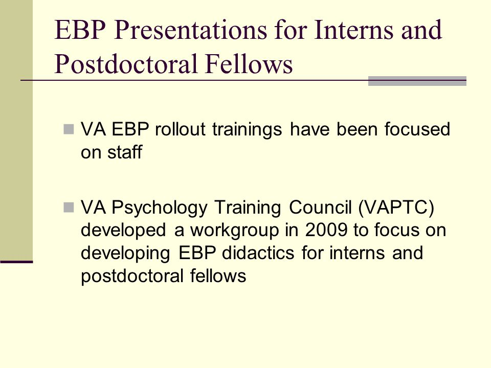 EBP Presentations for Interns and Postdoctoral Fellows VA EBP rollout trainings have been focused on staff VA Psychology Training Council (VAPTC) deve