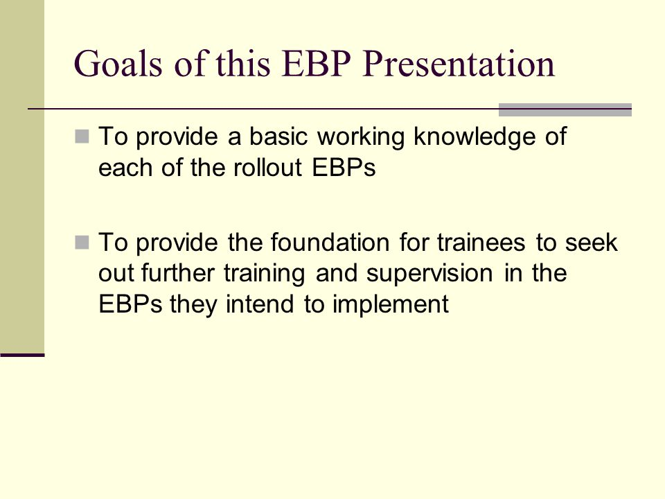 Goals of this EBP Presentation To provide a basic working knowledge of each of the rollout EBPs To provide the foundation for trainees to seek out fur