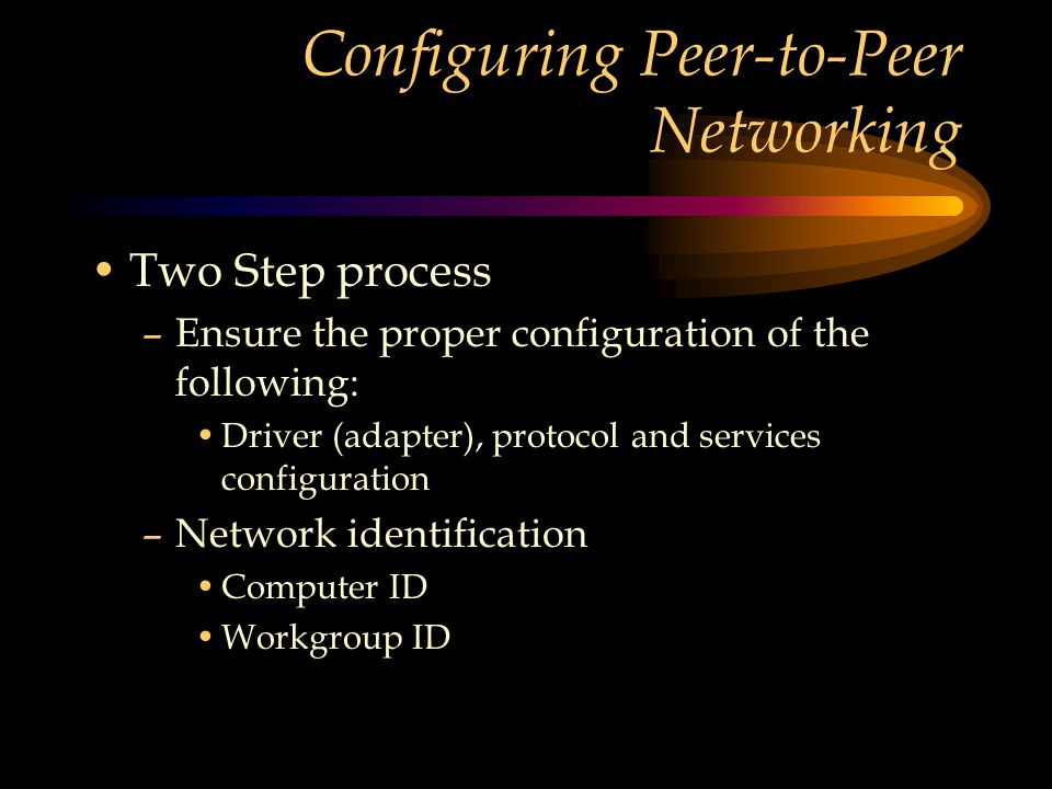Configuring Peer-to-Peer Networking Two Step process –Ensure the proper configuration of the following: Driver (adapter), protocol and services configuration –Network identification Computer ID Workgroup ID