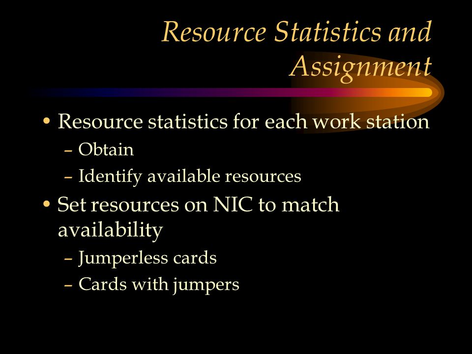 Resource Statistics and Assignment Resource statistics for each work station –Obtain –Identify available resources Set resources on NIC to match availability –Jumperless cards –Cards with jumpers