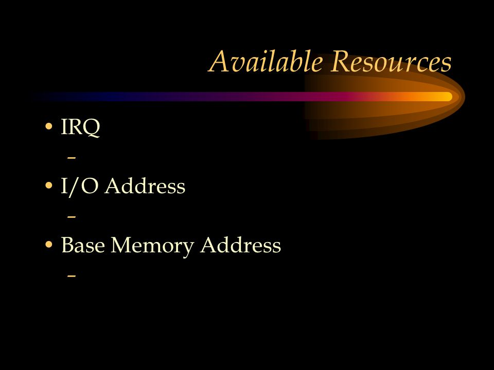 Available Resources IRQ – I/O Address – Base Memory Address –