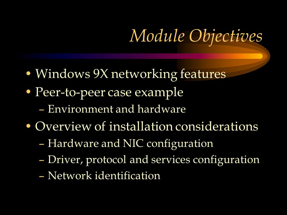 Module Objectives Windows 9X networking features Peer-to-peer case example –Environment and hardware Overview of installation considerations –Hardware and NIC configuration –Driver, protocol and services configuration –Network identification