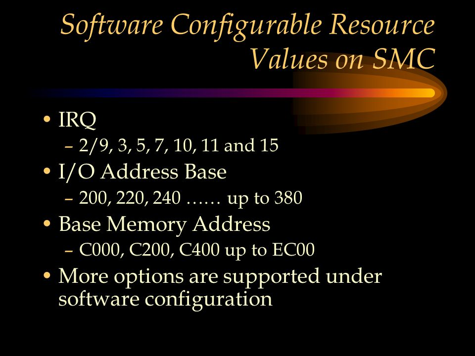 Software Configurable Resource Values on SMC IRQ –2/9, 3, 5, 7, 10, 11 and 15 I/O Address Base –200, 220, 240 …… up to 380 Base Memory Address –C000, C200, C400 up to EC00 More options are supported under software configuration