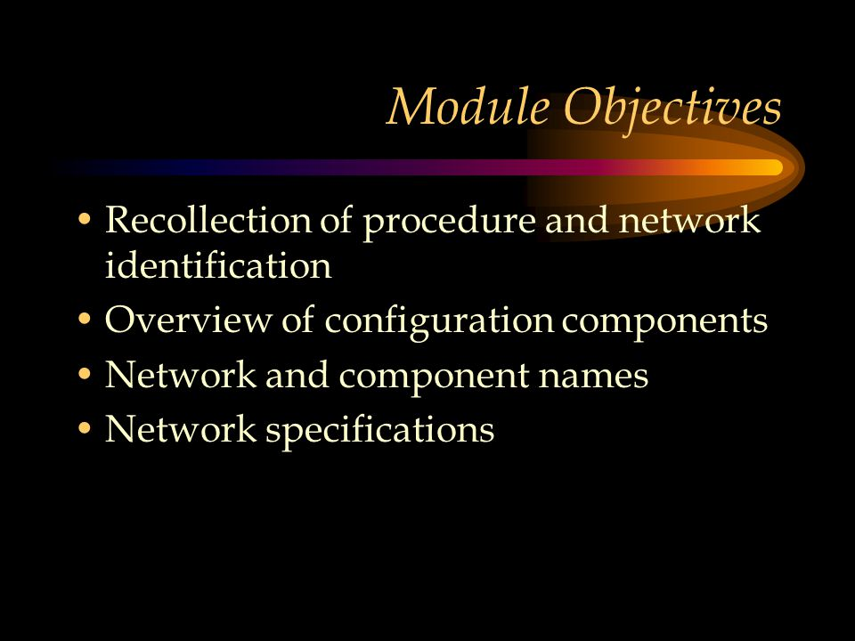 Module Objectives Recollection of procedure and network identification Overview of configuration components Network and component names Network specifications