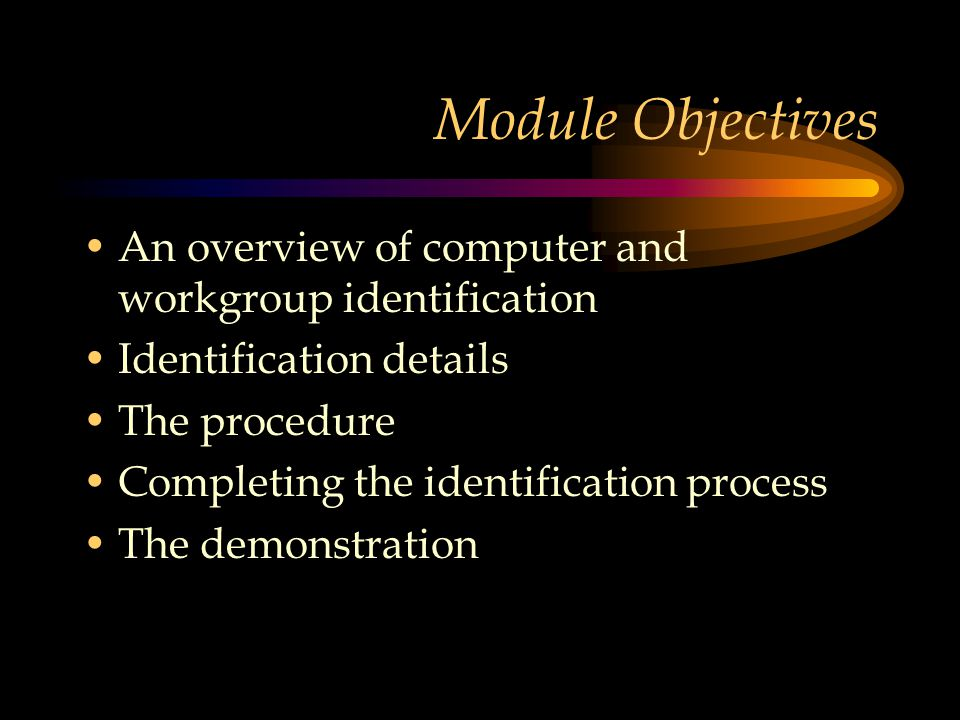 Module Objectives An overview of computer and workgroup identification Identification details The procedure Completing the identification process The demonstration