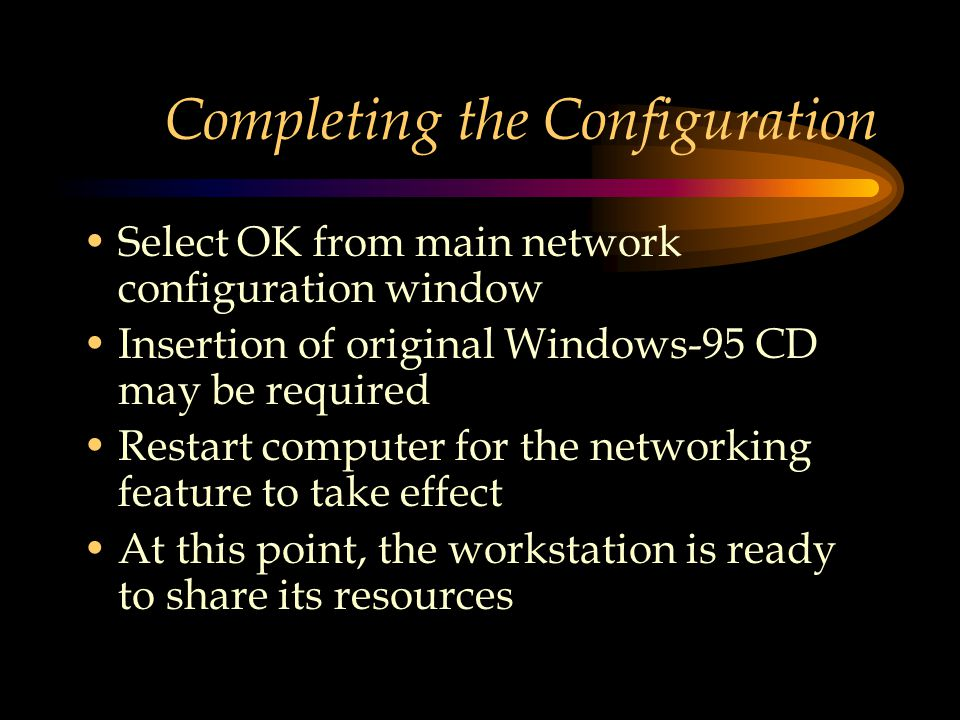 Completing the Configuration Select OK from main network configuration window Insertion of original Windows-95 CD may be required Restart computer for the networking feature to take effect At this point, the workstation is ready to share its resources