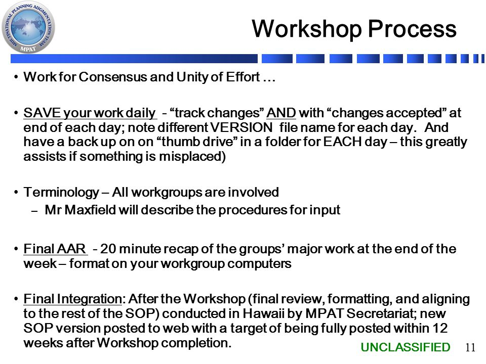 UNCLASSIFIED 11 Workshop Process Work for Consensus and Unity of Effort … SAVE your work daily - track changes AND with changes accepted at end of each day; note different VERSION file name for each day.