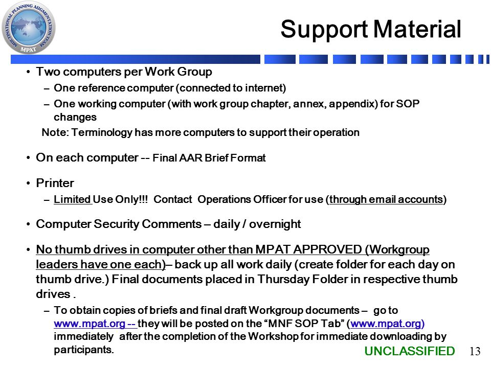 UNCLASSIFIED 13 Support Material Two computers per Work Group –One reference computer (connected to internet) –One working computer (with work group chapter, annex, appendix) for SOP changes Note: Terminology has more computers to support their operation On each computer -- Final AAR Brief Format Printer –Limited Use Only!!.