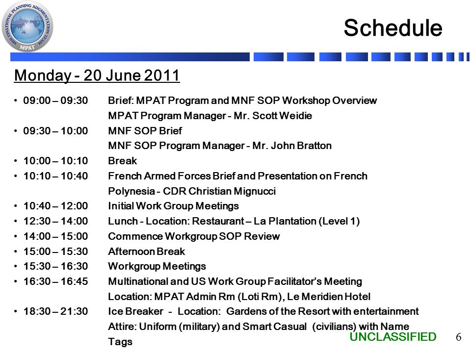 UNCLASSIFIED 6 Schedule Monday - 20 June 2011 09:00 – 09:30 Brief: MPAT Program and MNF SOP Workshop Overview MPAT Program Manager - Mr.