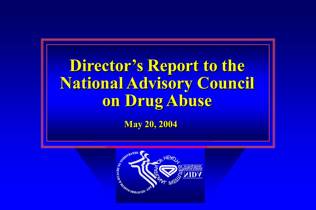 Director's Report to the National Advisory Council on Drug Abuse Director's Report to the National Advisory Council on Drug Abuse May 20, 2004