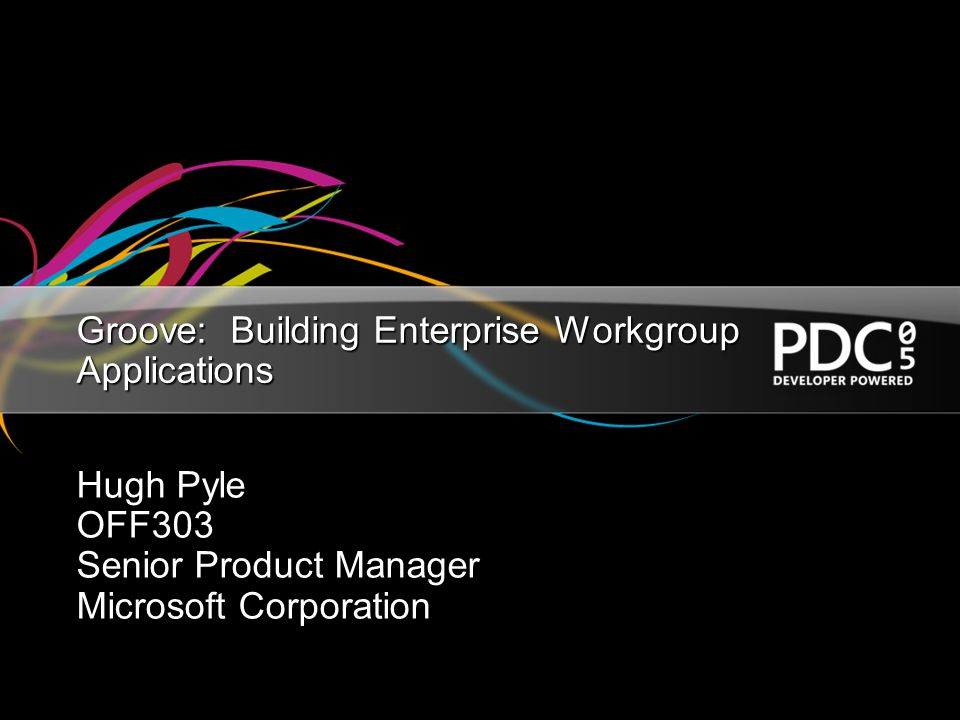 Groove: Building Enterprise Workgroup Applications Hugh Pyle OFF303 Senior Product Manager Microsoft Corporation