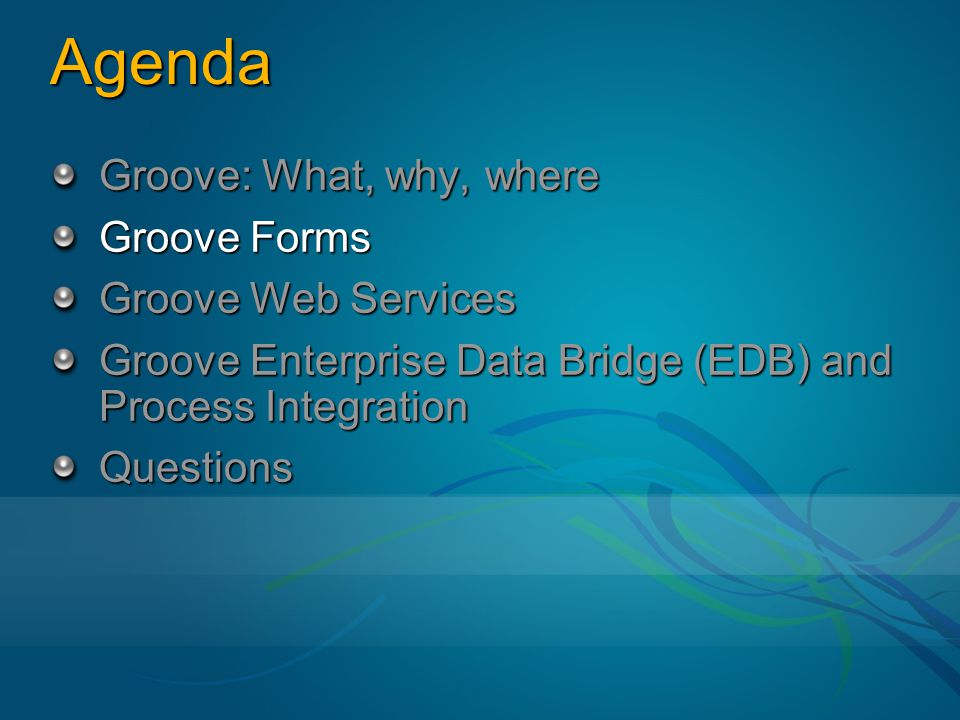 Agenda Groove: What, why, where Groove Forms Groove Web Services Groove Enterprise Data Bridge (EDB) and Process Integration Questions
