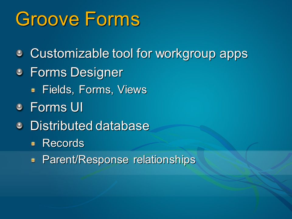 Groove Forms Customizable tool for workgroup apps Forms Designer Fields, Forms, Views Forms UI Distributed database Records Parent/Response relationships
