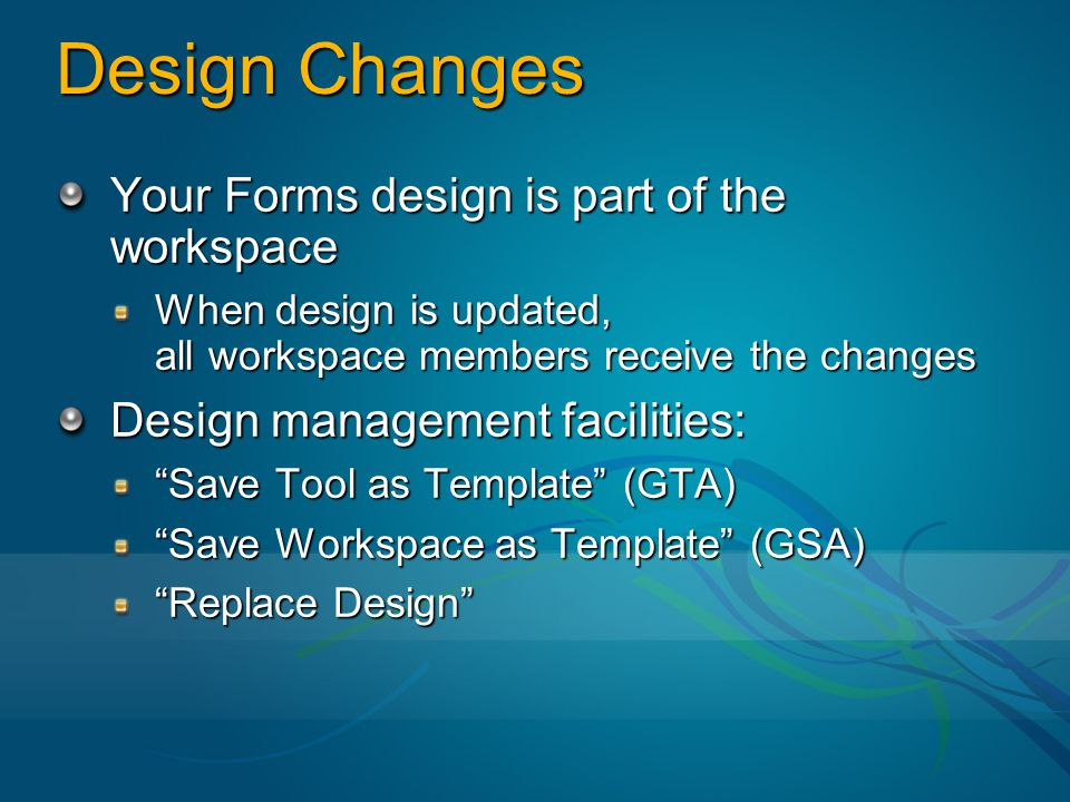 Design Changes Your Forms design is part of the workspace When design is updated, all workspace members receive the changes Design management facilities: Save Tool as Template (GTA) Save Workspace as Template (GSA) Replace Design