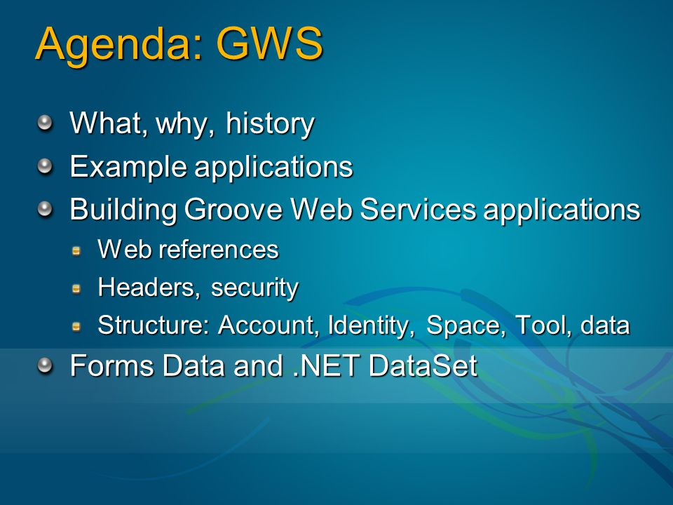 Agenda: GWS What, why, history Example applications Building Groove Web Services applications Web references Headers, security Structure: Account, Identity, Space, Tool, data Forms Data and.NET DataSet