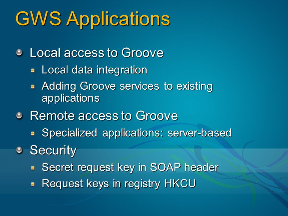 GWS Applications Local access to Groove Local data integration Adding Groove services to existing applications Remote access to Groove Specialized applications: server-based Security Secret request key in SOAP header Request keys in registry HKCU