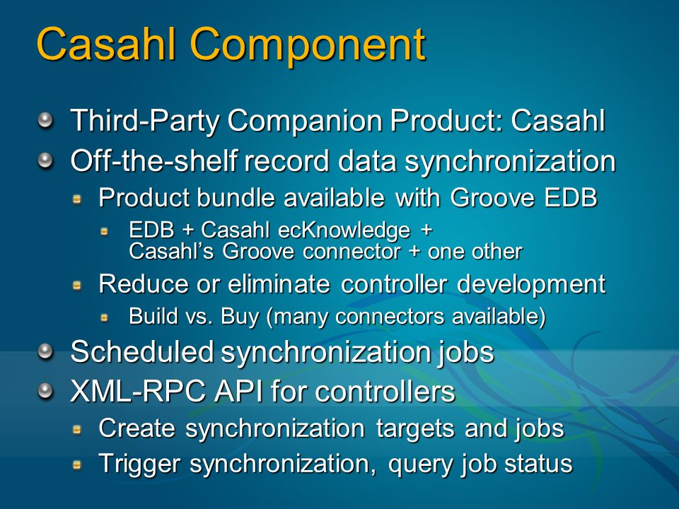 Casahl Component Third-Party Companion Product: Casahl Off-the-shelf record data synchronization Product bundle available with Groove EDB EDB + Casahl ecKnowledge + Casahl's Groove connector + one other Reduce or eliminate controller development Build vs.
