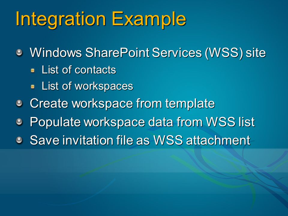 Integration Example Windows SharePoint Services (WSS) site List of contacts List of workspaces Create workspace from template Populate workspace data from WSS list Save invitation file as WSS attachment