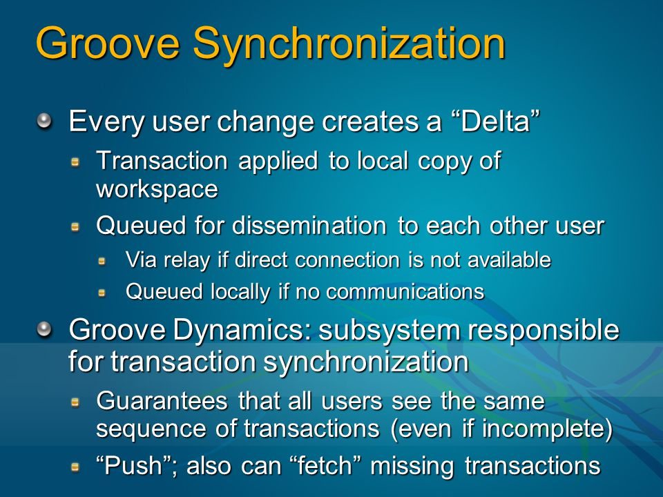 Groove Synchronization Every user change creates a Delta Transaction applied to local copy of workspace Queued for dissemination to each other user Via relay if direct connection is not available Queued locally if no communications Groove Dynamics: subsystem responsible for transaction synchronization Guarantees that all users see the same sequence of transactions (even if incomplete) Push ; also can fetch missing transactions
