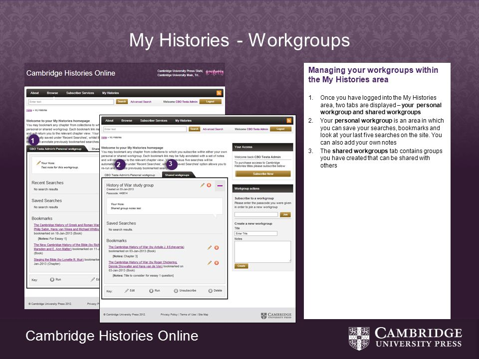 Cambridge Histories Online My Histories - Workgroups Managing your workgroups within the My Histories area 1.Once you have logged into the My Histories area, two tabs are displayed – your personal workgroup and shared workgroups 2.Your personal workgroup is an area in which you can save your searches, bookmarks and look at your last five searches on the site.