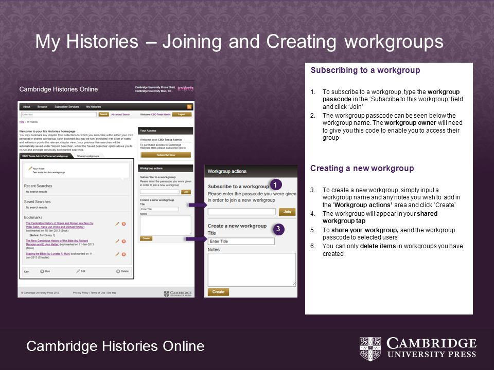 Cambridge Histories Online My Histories – Joining and Creating workgroups Subscribing to a workgroup 1.To subscribe to a workgroup, type the workgroup passcode in the 'Subscribe to this workgroup' field and click 'Join' 2.The workgroup passcode can be seen below the workgroup name.