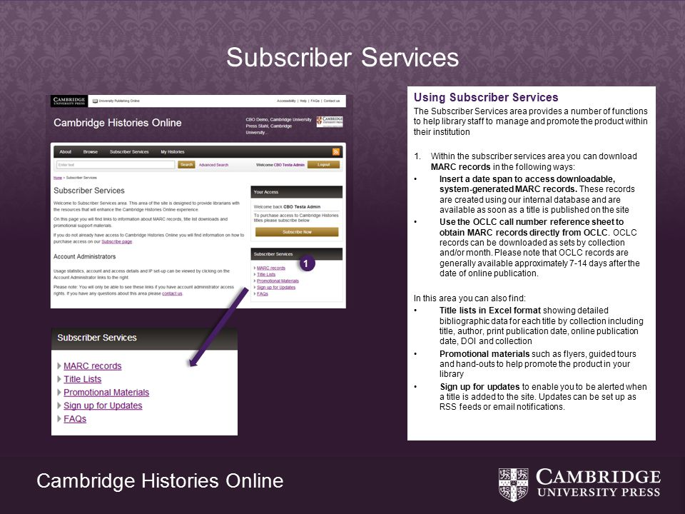 Cambridge Histories Online Subscriber Services Using Subscriber Services The Subscriber Services area provides a number of functions to help library staff to manage and promote the product within their institution 1.Within the subscriber services area you can download MARC records in the following ways: Insert a date span to access downloadable, system-generated MARC records.
