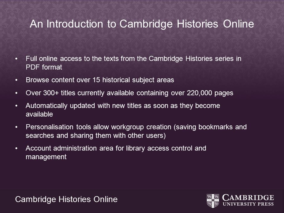 Cambridge Histories Online An Introduction to Cambridge Histories Online Full online access to the texts from the Cambridge Histories series in PDF format Browse content over 15 historical subject areas Over 300+ titles currently available containing over 220,000 pages Automatically updated with new titles as soon as they become available Personalisation tools allow workgroup creation (saving bookmarks and searches and sharing them with other users) Account administration area for library access control and management
