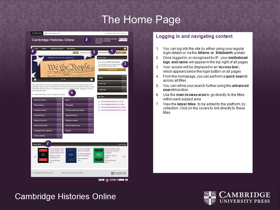Cambridge Histories Online The Home Page Logging in and navigating content 1.You can log into the site by either using your regular login details or via the Athens or Shibboleth portals 2.Once logged in, or recognised by IP, your institutional logo and name will appear in the top right of all pages 3.Your access will be displayed in an 'access box', which appears below the login button on all pages 4.From the homepage, you can perform a quick search across all titles 5.You can refine your search further using the advanced search function 6.Use the main browse area to go directly to the titles within each subject area 7.View the latest titles to be added to the platform, by collection.