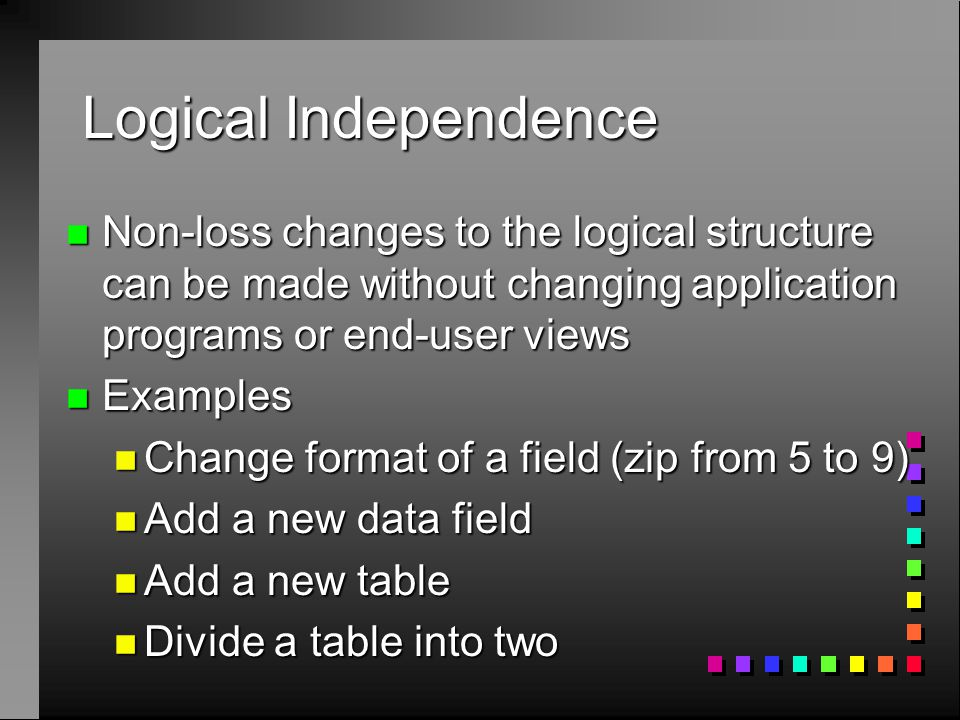Logical Independence n Non-loss changes to the logical structure can be made without changing application programs or end-user views n Examples n Change format of a field (zip from 5 to 9) n Add a new data field n Add a new table n Divide a table into two