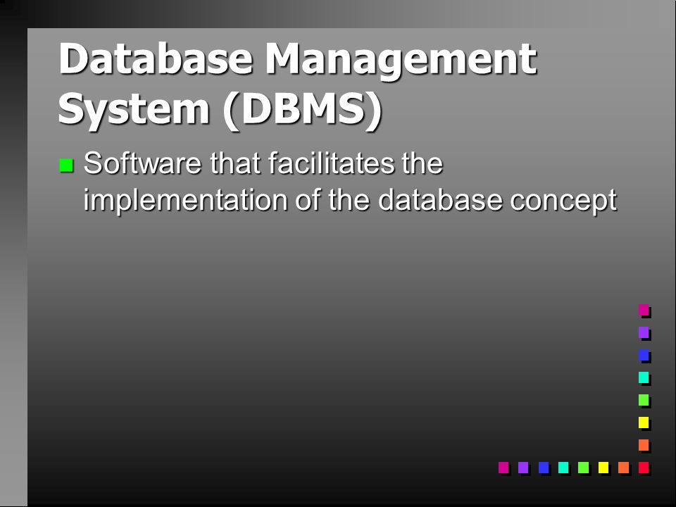 Database Management System (DBMS) n Software that facilitates the implementation of the database concept