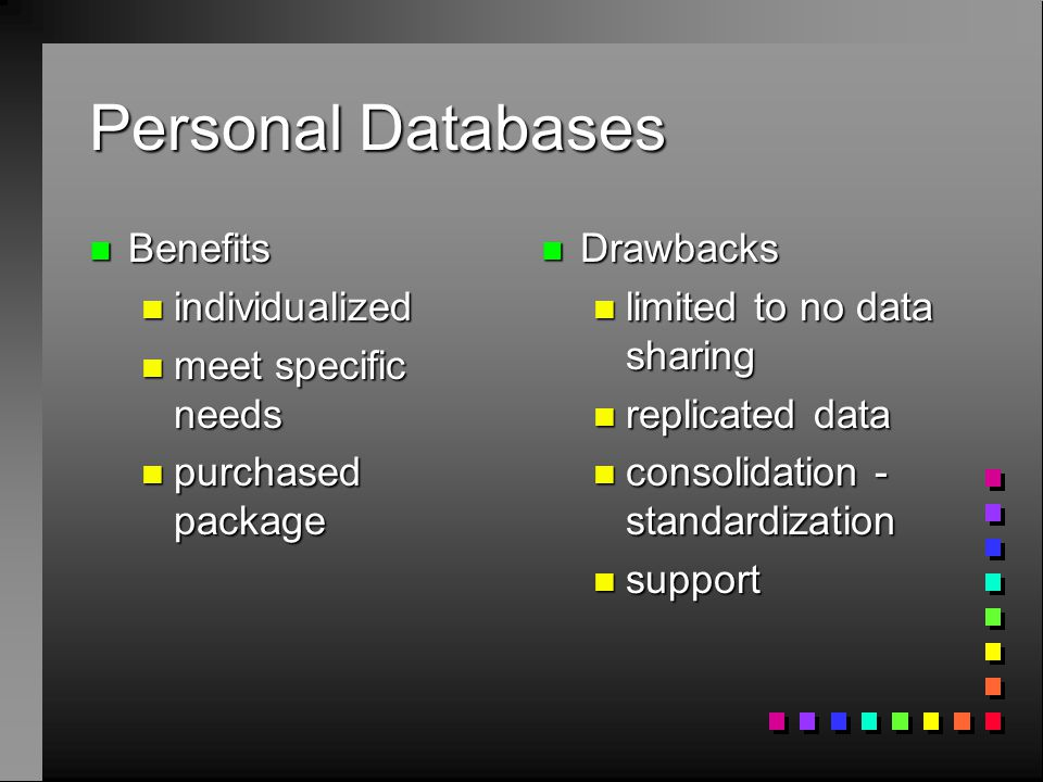 Personal Databases n Benefits n individualized n meet specific needs n purchased package n Drawbacks n limited to no data sharing n replicated data n consolidation - standardization n support