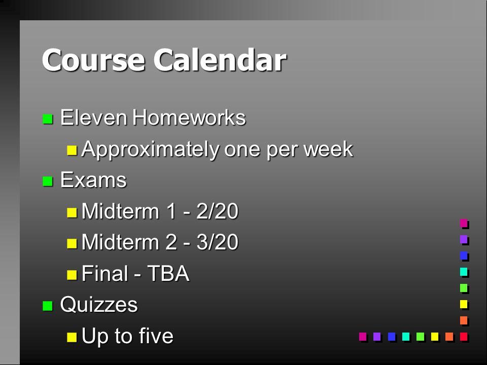 Course Calendar n Eleven Homeworks n Approximately one per week n Exams n Midterm 1 - 2/20 n Midterm 2 - 3/20 n Final - TBA n Quizzes n Up to five