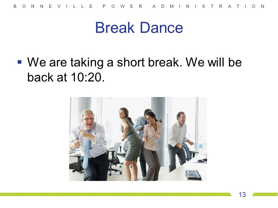 B O N N E V I L L E P O W E R A D M I N I S T R A T I O N Break Dance  We are taking a short break. We will be back at 10:20. 13