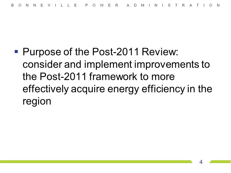 B O N N E V I L L E P O W E R A D M I N I S T R A T I O N  Purpose of the Post-2011 Review: consider and implement improvements to the Post-2011 framework to more effectively acquire energy efficiency in the region 4