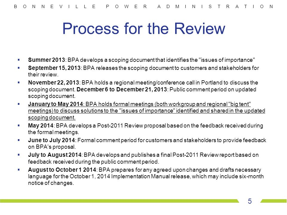 B O N N E V I L L E P O W E R A D M I N I S T R A T I O N Process for the Review  Summer 2013: BPA develops a scoping document that identifies the issues of importance  September 15, 2013: BPA releases the scoping document to customers and stakeholders for their review.