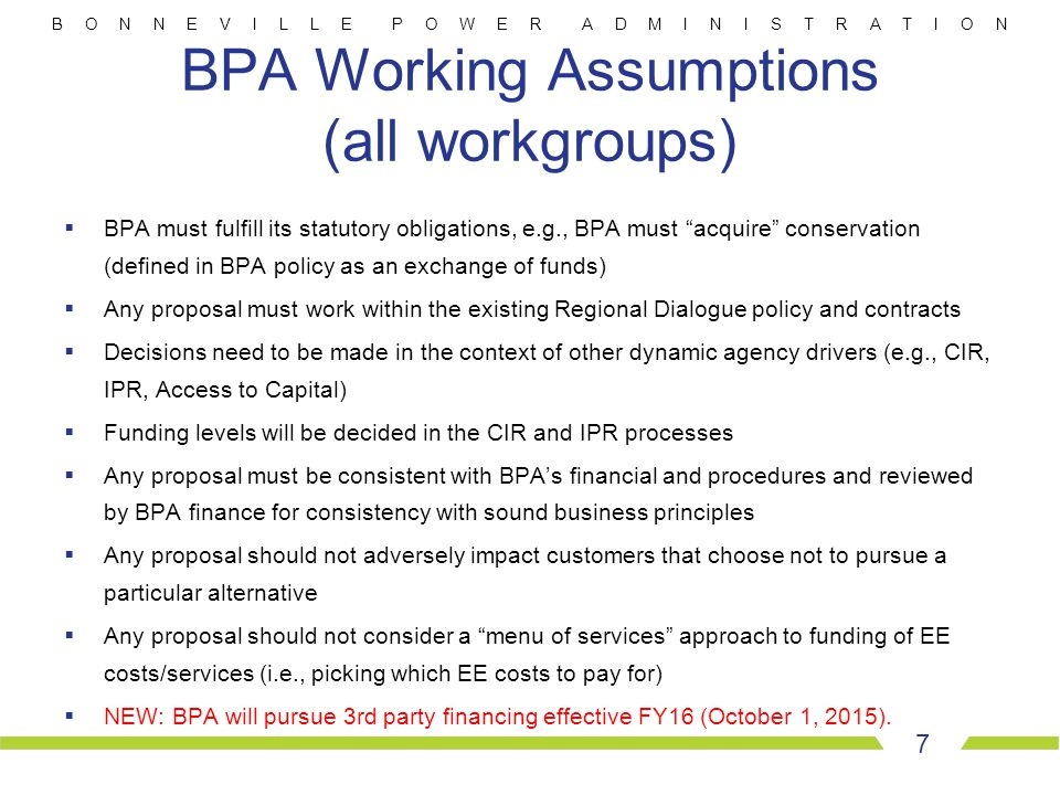 B O N N E V I L L E P O W E R A D M I N I S T R A T I O N BPA Working Assumptions (all workgroups)  BPA must fulfill its statutory obligations, e.g., BPA must acquire conservation (defined in BPA policy as an exchange of funds)  Any proposal must work within the existing Regional Dialogue policy and contracts  Decisions need to be made in the context of other dynamic agency drivers (e.g., CIR, IPR, Access to Capital)  Funding levels will be decided in the CIR and IPR processes  Any proposal must be consistent with BPA's financial and procedures and reviewed by BPA finance for consistency with sound business principles  Any proposal should not adversely impact customers that choose not to pursue a particular alternative  Any proposal should not consider a menu of services approach to funding of EE costs/services (i.e., picking which EE costs to pay for)  NEW: BPA will pursue 3rd party financing effective FY16 (October 1, 2015).