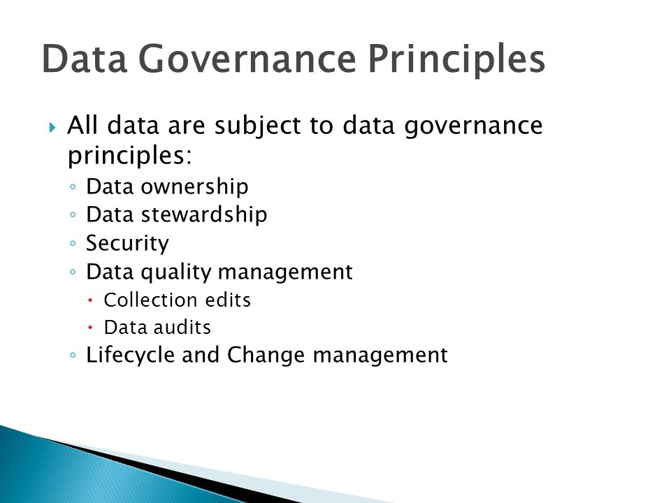  All data are subject to data governance principles: ◦ Data ownership ◦ Data stewardship ◦ Security ◦ Data quality management  Collection edits  Data audits ◦ Lifecycle and Change management Data Governance Principles